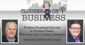 Finding Perpetual Success in Unique Times - Trust Your Advisors | Interview Podcast with Kevin Clouser
